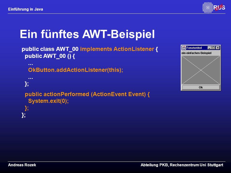 Einführung in Java Andreas RozekAbteilung PKB, Rechenzentrum Uni Stuttgart Ein fünftes AWT-Beispiel public class AWT_00 implements ActionListener { public AWT_00 () {...