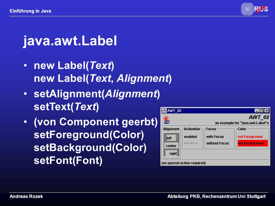 Einführung in Java Andreas RozekAbteilung PKB, Rechenzentrum Uni Stuttgart java.awt.Label new Label(Text) new Label(Text, Alignment) setAlignment(Alignment) setText(Text) (von Component geerbt) setForeground(Color) setBackground(Color) setFont(Font)