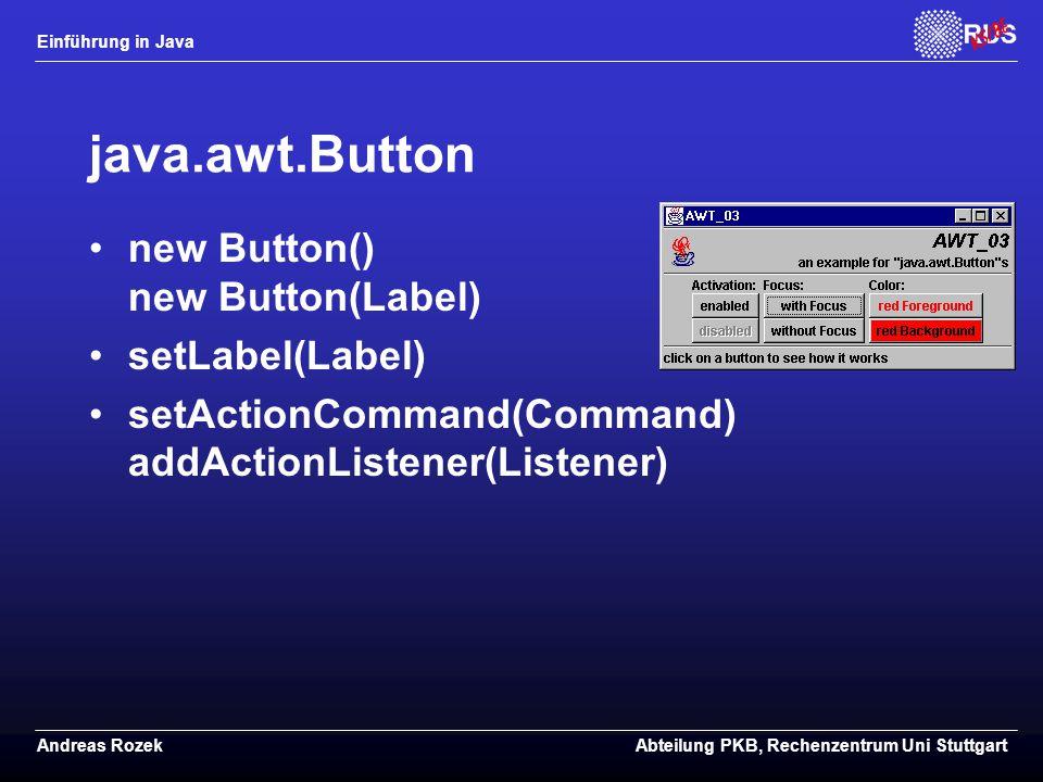 Einführung in Java Andreas RozekAbteilung PKB, Rechenzentrum Uni Stuttgart java.awt.Button new Button() new Button(Label) setLabel(Label) setActionCommand(Command) addActionListener(Listener)