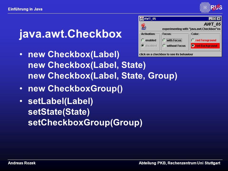 Einführung in Java Andreas RozekAbteilung PKB, Rechenzentrum Uni Stuttgart java.awt.Checkbox new Checkbox(Label) new Checkbox(Label, State) new Checkbox(Label, State, Group) new CheckboxGroup() setLabel(Label) setState(State) setCheckboxGroup(Group)