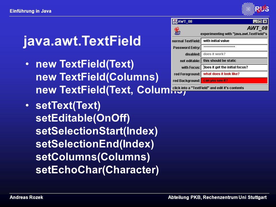 Einführung in Java Andreas RozekAbteilung PKB, Rechenzentrum Uni Stuttgart java.awt.TextField new TextField(Text) new TextField(Columns) new TextField(Text, Columns) setText(Text) setEditable(OnOff) setSelectionStart(Index) setSelectionEnd(Index) setColumns(Columns) setEchoChar(Character)