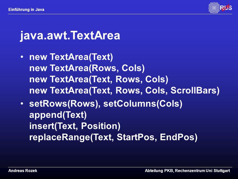 Einführung in Java Andreas RozekAbteilung PKB, Rechenzentrum Uni Stuttgart java.awt.TextArea new TextArea(Text) new TextArea(Rows, Cols) new TextArea(Text, Rows, Cols) new TextArea(Text, Rows, Cols, ScrollBars) setRows(Rows), setColumns(Cols) append(Text) insert(Text, Position) replaceRange(Text, StartPos, EndPos)
