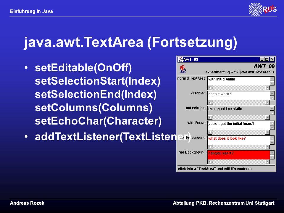 Einführung in Java Andreas RozekAbteilung PKB, Rechenzentrum Uni Stuttgart java.awt.TextArea (Fortsetzung) setEditable(OnOff) setSelectionStart(Index) setSelectionEnd(Index) setColumns(Columns) setEchoChar(Character) addTextListener(TextListener)