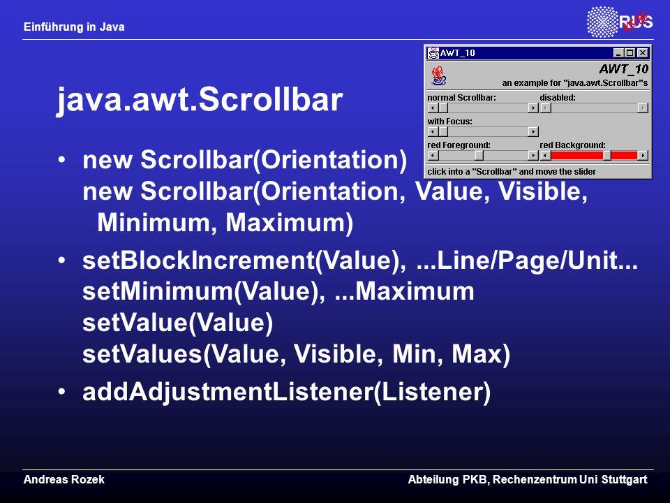 Einführung in Java Andreas RozekAbteilung PKB, Rechenzentrum Uni Stuttgart java.awt.Scrollbar new Scrollbar(Orientation) new Scrollbar(Orientation, Value, Visible, Minimum, Maximum) setBlockIncrement(Value),...Line/Page/Unit...