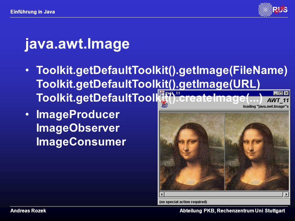 Einführung in Java Andreas RozekAbteilung PKB, Rechenzentrum Uni Stuttgart java.awt.Image Toolkit.getDefaultToolkit().getImage(FileName) Toolkit.getDefaultToolkit().getImage(URL) Toolkit.getDefaultToolkit().createImage(...) ImageProducer ImageObserver ImageConsumer