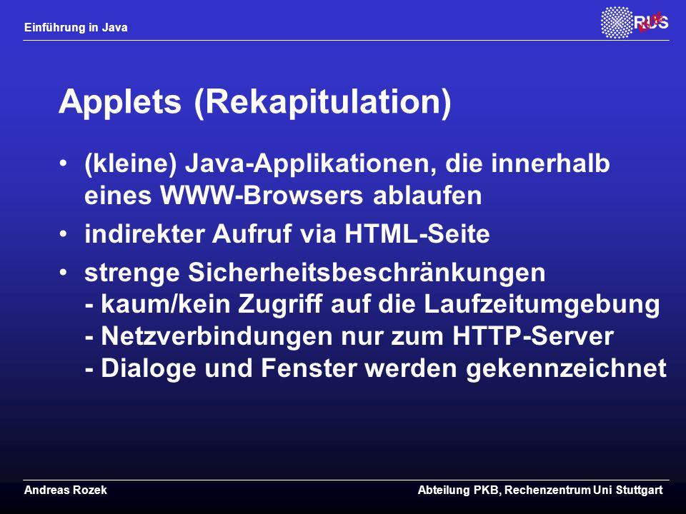 Einführung in Java Andreas RozekAbteilung PKB, Rechenzentrum Uni Stuttgart Applets (Rekapitulation) (kleine) Java-Applikationen, die innerhalb eines WWW-Browsers ablaufen indirekter Aufruf via HTML-Seite strenge Sicherheitsbeschränkungen - kaum/kein Zugriff auf die Laufzeitumgebung - Netzverbindungen nur zum HTTP-Server - Dialoge und Fenster werden gekennzeichnet