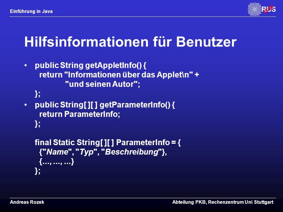 Einführung in Java Andreas RozekAbteilung PKB, Rechenzentrum Uni Stuttgart Hilfsinformationen für Benutzer public String getAppletInfo() { return Informationen über das Applet\n + und seinen Autor ; }; public String[ ][ ] getParameterInfo() { return ParameterInfo; }; final Static String[ ][ ] ParameterInfo = { { Name , Typ , Beschreibung }, {...,...,...} };