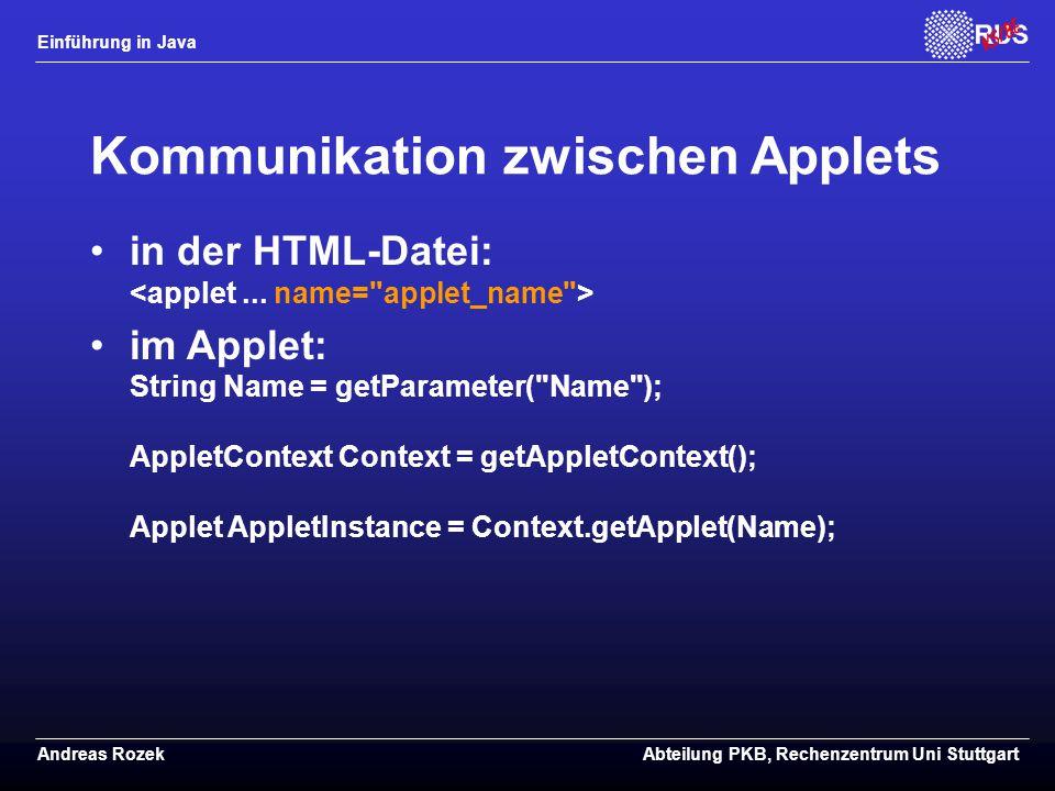 Einführung in Java Andreas RozekAbteilung PKB, Rechenzentrum Uni Stuttgart Kommunikation zwischen Applets in der HTML-Datei: im Applet: String Name = getParameter( Name ); AppletContext Context = getAppletContext(); Applet AppletInstance = Context.getApplet(Name);