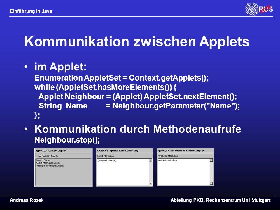 Einführung in Java Andreas RozekAbteilung PKB, Rechenzentrum Uni Stuttgart Kommunikation zwischen Applets im Applet: Enumeration AppletSet = Context.getApplets(); while (AppletSet.hasMoreElements()) { Applet Neighbour = (Applet) AppletSet.nextElement(); String Name = Neighbour.getParameter( Name ); }; Kommunikation durch Methodenaufrufe Neighbour.stop();