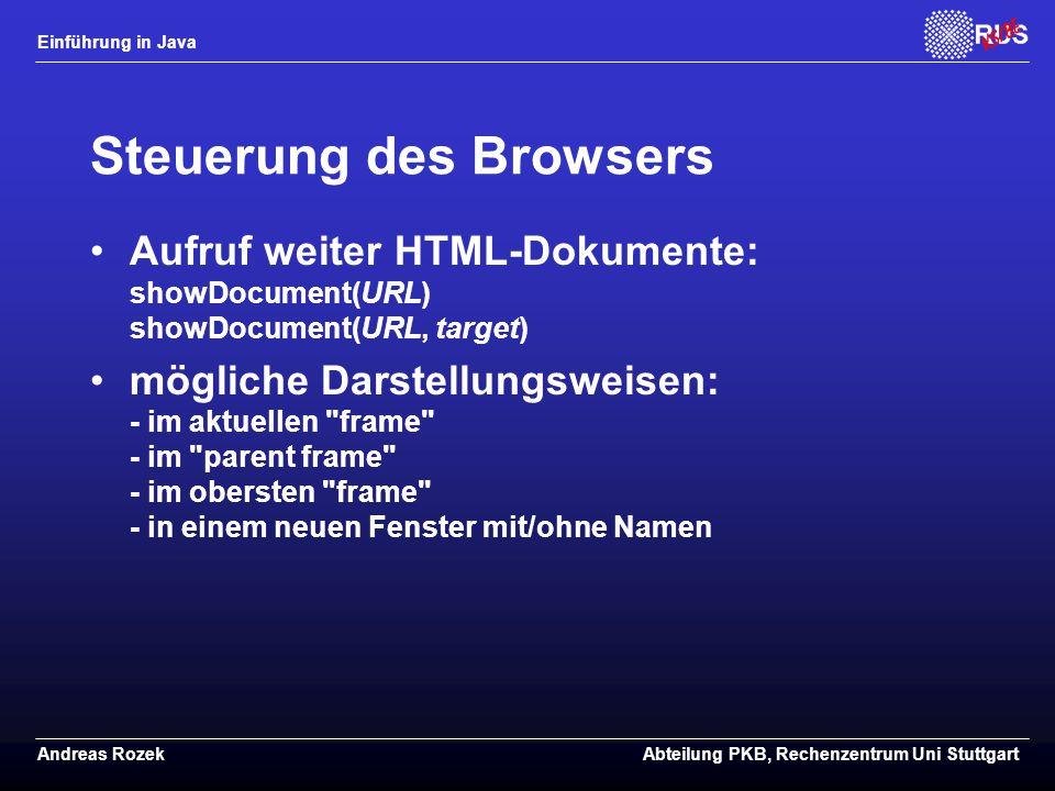 Einführung in Java Andreas RozekAbteilung PKB, Rechenzentrum Uni Stuttgart Steuerung des Browsers Aufruf weiter HTML-Dokumente: showDocument(URL) showDocument(URL, target) mögliche Darstellungsweisen: - im aktuellen frame - im parent frame - im obersten frame - in einem neuen Fenster mit/ohne Namen