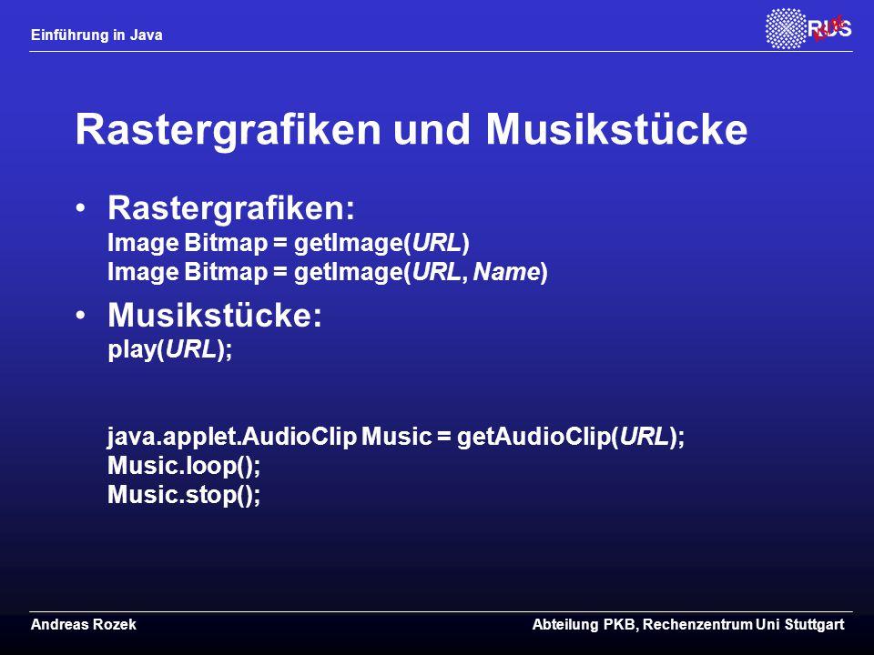 Einführung in Java Andreas RozekAbteilung PKB, Rechenzentrum Uni Stuttgart Rastergrafiken und Musikstücke Rastergrafiken: Image Bitmap = getImage(URL) Image Bitmap = getImage(URL, Name) Musikstücke: play(URL); java.applet.AudioClip Music = getAudioClip(URL); Music.loop(); Music.stop();