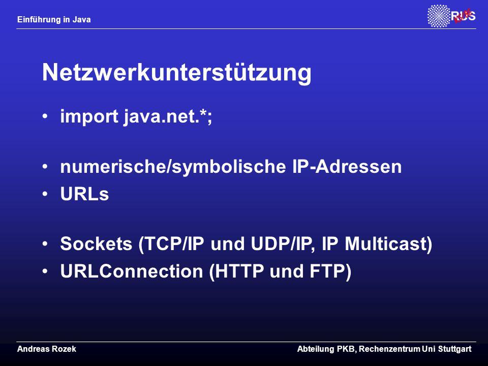 Einführung in Java Andreas RozekAbteilung PKB, Rechenzentrum Uni Stuttgart Netzwerkunterstützung import java.net.*; numerische/symbolische IP-Adressen URLs Sockets (TCP/IP und UDP/IP, IP Multicast) URLConnection (HTTP und FTP)