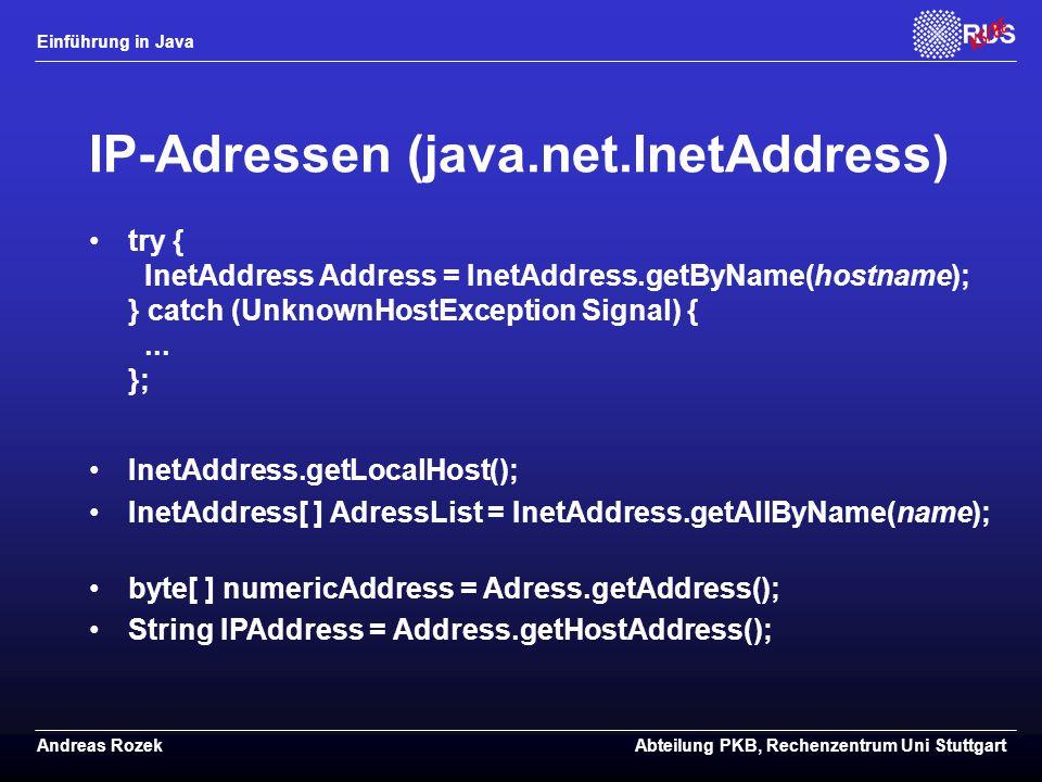 Einführung in Java Andreas RozekAbteilung PKB, Rechenzentrum Uni Stuttgart IP-Adressen (java.net.InetAddress) try { InetAddress Address = InetAddress.getByName(hostname); } catch (UnknownHostException Signal) {...