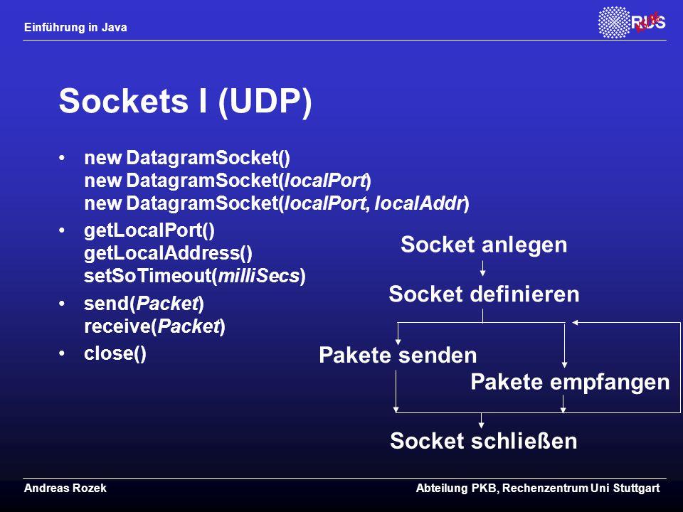 Einführung in Java Andreas RozekAbteilung PKB, Rechenzentrum Uni Stuttgart Sockets I (UDP) new DatagramSocket() new DatagramSocket(localPort) new DatagramSocket(localPort, localAddr) getLocalPort() getLocalAddress() setSoTimeout(milliSecs) send(Packet) receive(Packet) close() Socket anlegen Socket definieren Pakete senden Pakete empfangen Socket schließen
