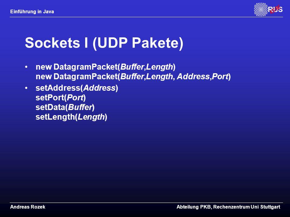 Einführung in Java Andreas RozekAbteilung PKB, Rechenzentrum Uni Stuttgart Sockets I (UDP Pakete) new DatagramPacket(Buffer,Length) new DatagramPacket(Buffer,Length, Address,Port) setAddress(Address) setPort(Port) setData(Buffer) setLength(Length)
