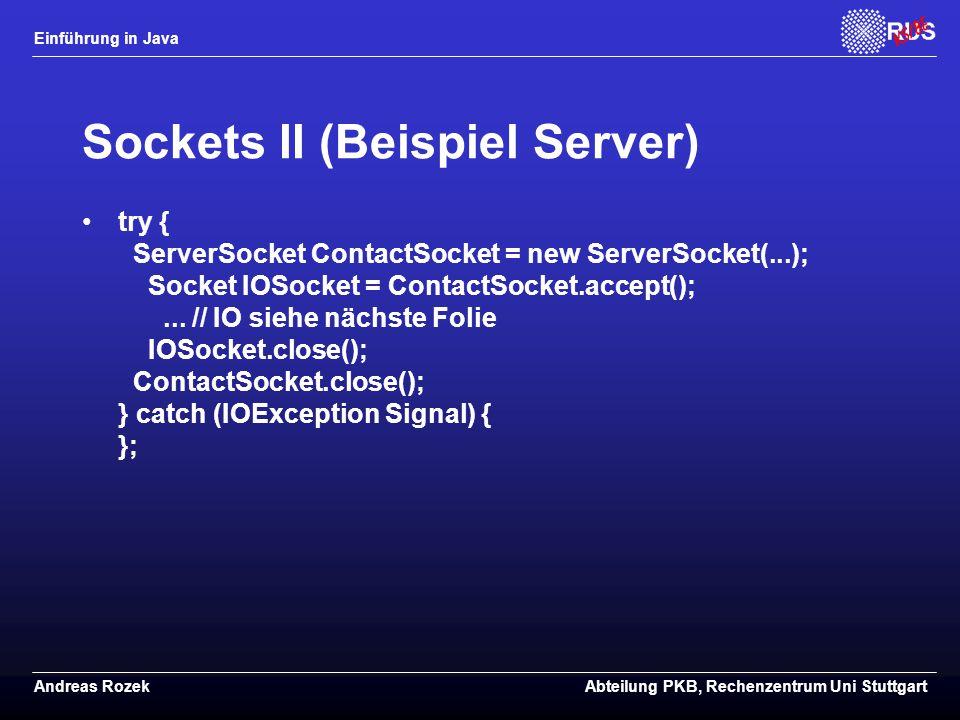 Einführung in Java Andreas RozekAbteilung PKB, Rechenzentrum Uni Stuttgart Sockets II (Beispiel Server) try { ServerSocket ContactSocket = new ServerSocket(...); Socket IOSocket = ContactSocket.accept();...