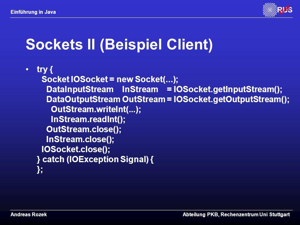 Einführung in Java Andreas RozekAbteilung PKB, Rechenzentrum Uni Stuttgart Sockets II (Beispiel Client) try { Socket IOSocket = new Socket(...); DataInputStream InStream = IOSocket.getInputStream(); DataOutputStream OutStream = IOSocket.getOutputStream(); OutStream.writeInt(...); InStream.readInt(); OutStream.close(); InStream.close(); IOSocket.close(); } catch (IOException Signal) { };