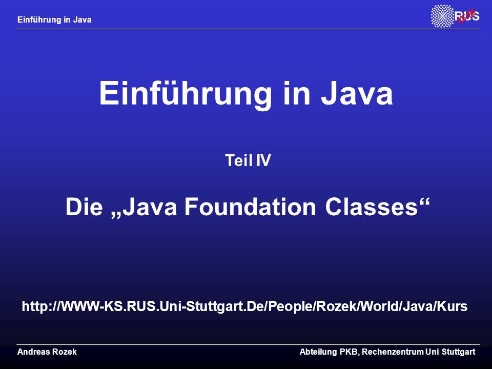 """Einführung in Java Andreas RozekAbteilung PKB, Rechenzentrum Uni Stuttgart http://WWW-KS.RUS.Uni-Stuttgart.De/People/Rozek/World/Java/Kurs Einführung in Java Teil IV Die """"Java Foundation Classes"""