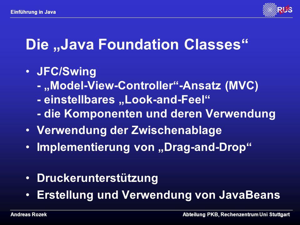 """Einführung in Java Andreas RozekAbteilung PKB, Rechenzentrum Uni Stuttgart Die """"Java Foundation Classes JFC/Swing - """"Model-View-Controller -Ansatz (MVC) - einstellbares """"Look-and-Feel - die Komponenten und deren Verwendung Verwendung der Zwischenablage Implementierung von """"Drag-and-Drop Druckerunterstützung Erstellung und Verwendung von JavaBeans"""