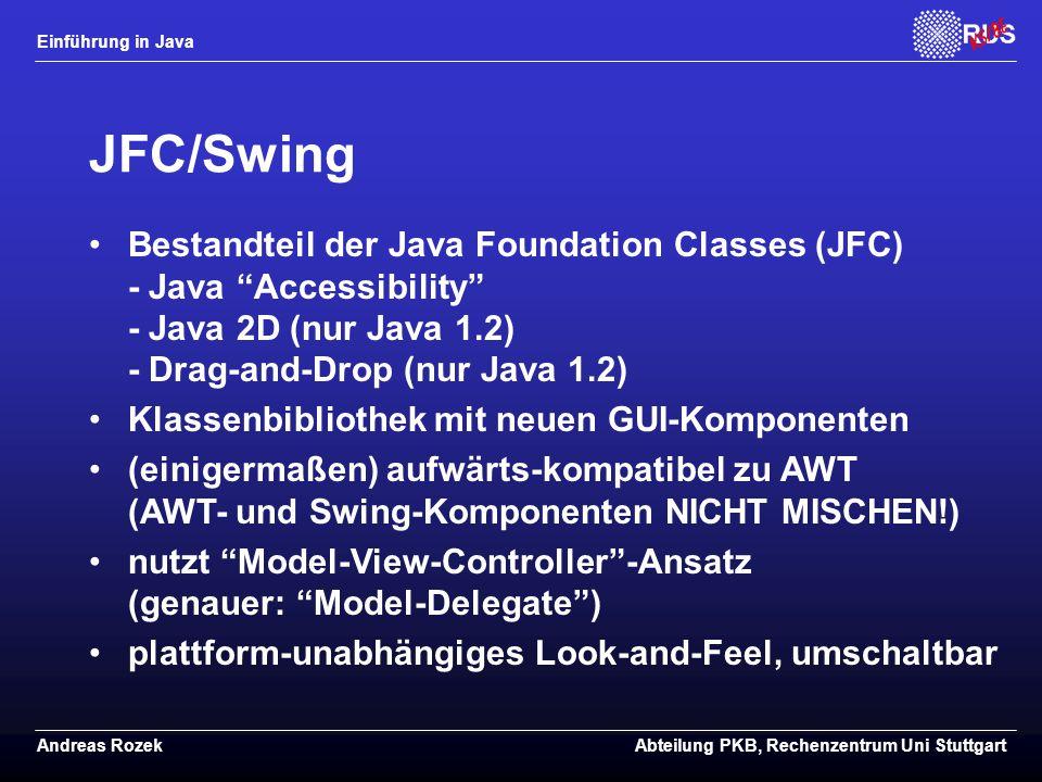 Einführung in Java Andreas RozekAbteilung PKB, Rechenzentrum Uni Stuttgart JFC/Swing Bestandteil der Java Foundation Classes (JFC) - Java Accessibility - Java 2D (nur Java 1.2) - Drag-and-Drop (nur Java 1.2) Klassenbibliothek mit neuen GUI-Komponenten (einigermaßen) aufwärts-kompatibel zu AWT (AWT- und Swing-Komponenten NICHT MISCHEN!) nutzt Model-View-Controller -Ansatz (genauer: Model-Delegate ) plattform-unabhängiges Look-and-Feel, umschaltbar