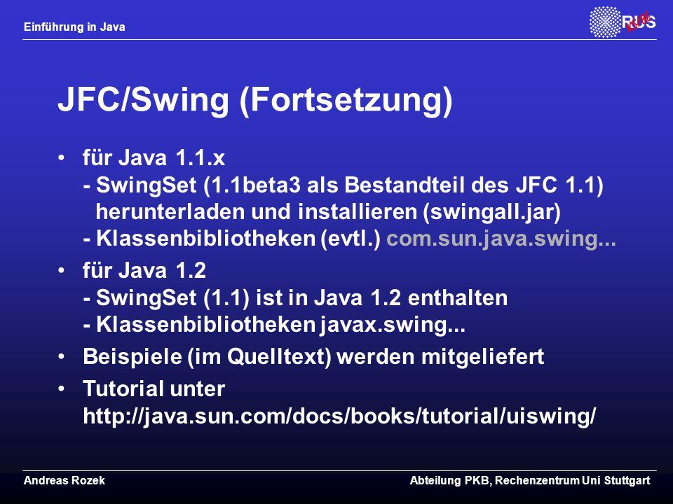 Einführung in Java Andreas RozekAbteilung PKB, Rechenzentrum Uni Stuttgart JFC/Swing (Fortsetzung) für Java 1.1.x - SwingSet (1.1beta3 als Bestandteil des JFC 1.1) herunterladen und installieren (swingall.jar) - Klassenbibliotheken (evtl.) com.sun.java.swing...