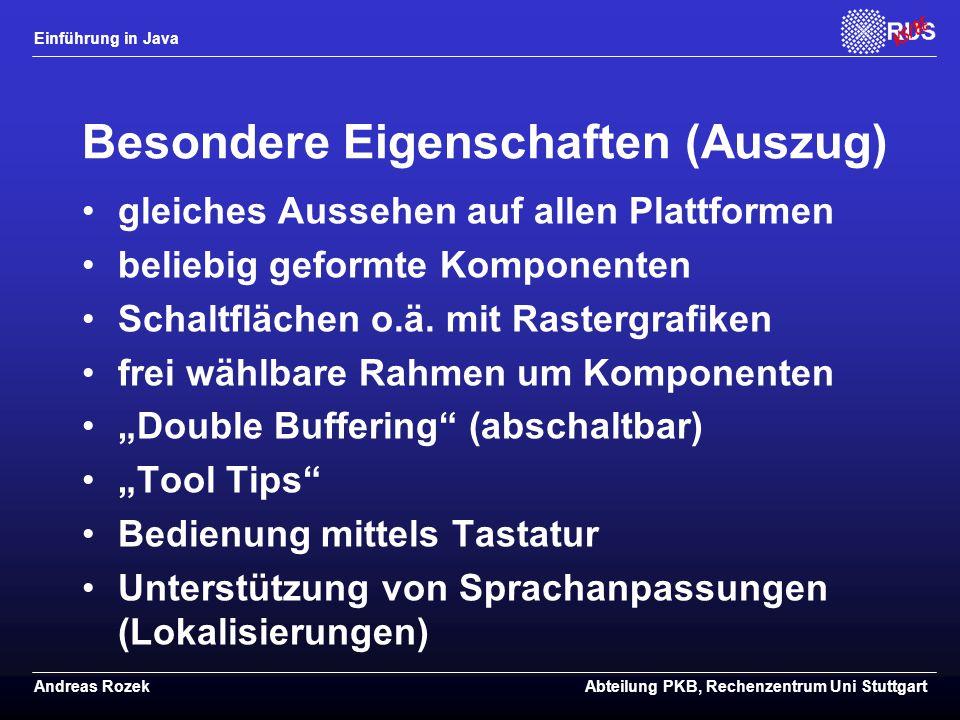 Einführung in Java Andreas RozekAbteilung PKB, Rechenzentrum Uni Stuttgart Besondere Eigenschaften (Auszug) gleiches Aussehen auf allen Plattformen beliebig geformte Komponenten Schaltflächen o.ä.