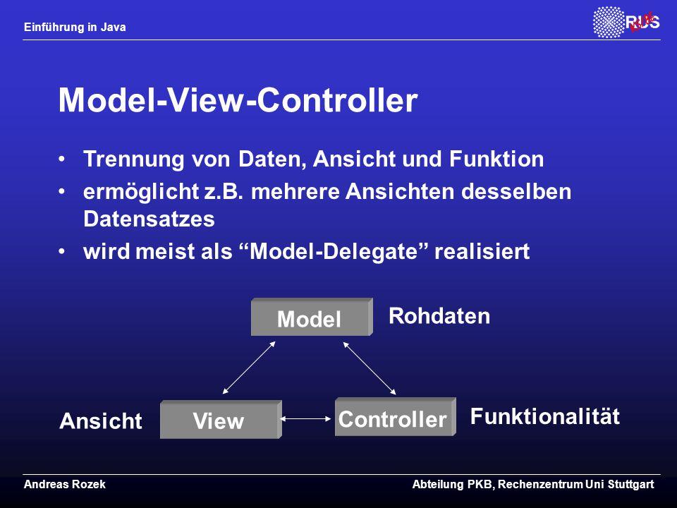 Einführung in Java Andreas RozekAbteilung PKB, Rechenzentrum Uni Stuttgart Model-View-Controller Model View Controller Rohdaten Ansicht Funktionalität Trennung von Daten, Ansicht und Funktion ermöglicht z.B.
