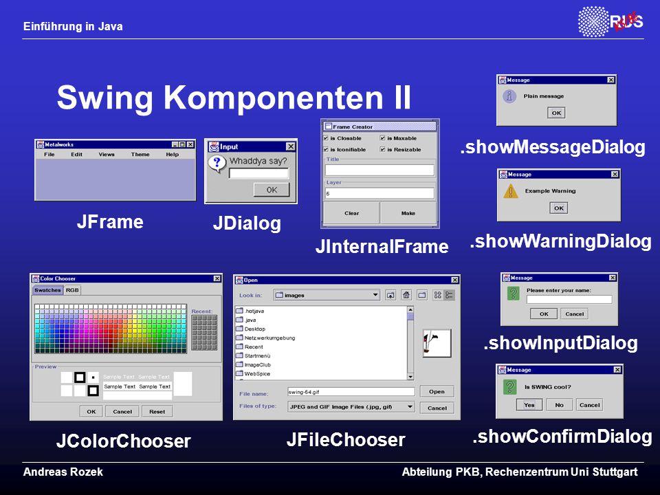 Einführung in Java Andreas RozekAbteilung PKB, Rechenzentrum Uni Stuttgart Swing Komponenten II JFrame.showInputDialog.showConfirmDialog JColorChooser JFileChooser JDialog.showMessageDialog.showWarningDialog JInternalFrame