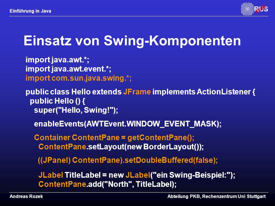 Einführung in Java Andreas RozekAbteilung PKB, Rechenzentrum Uni Stuttgart Einsatz von Swing-Komponenten import java.awt.*; import java.awt.event.*; import com.sun.java.swing.*; public class Hello extends JFrame implements ActionListener { public Hello () { super( Hello, Swing! ); enableEvents(AWTEvent.WINDOW_EVENT_MASK); Container ContentPane = getContentPane(); ContentPane.setLayout(new BorderLayout()); ((JPanel) ContentPane).setDoubleBuffered(false); JLabel TitleLabel = new JLabel( ein Swing-Beispiel: ); ContentPane.add( North , TitleLabel);