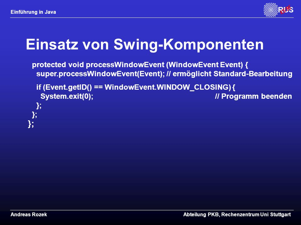 Einführung in Java Andreas RozekAbteilung PKB, Rechenzentrum Uni Stuttgart Einsatz von Swing-Komponenten protected void processWindowEvent (WindowEvent Event) { super.processWindowEvent(Event); // ermöglicht Standard-Bearbeitung if (Event.getID() == WindowEvent.WINDOW_CLOSING) { System.exit(0); // Programm beenden }; }; };