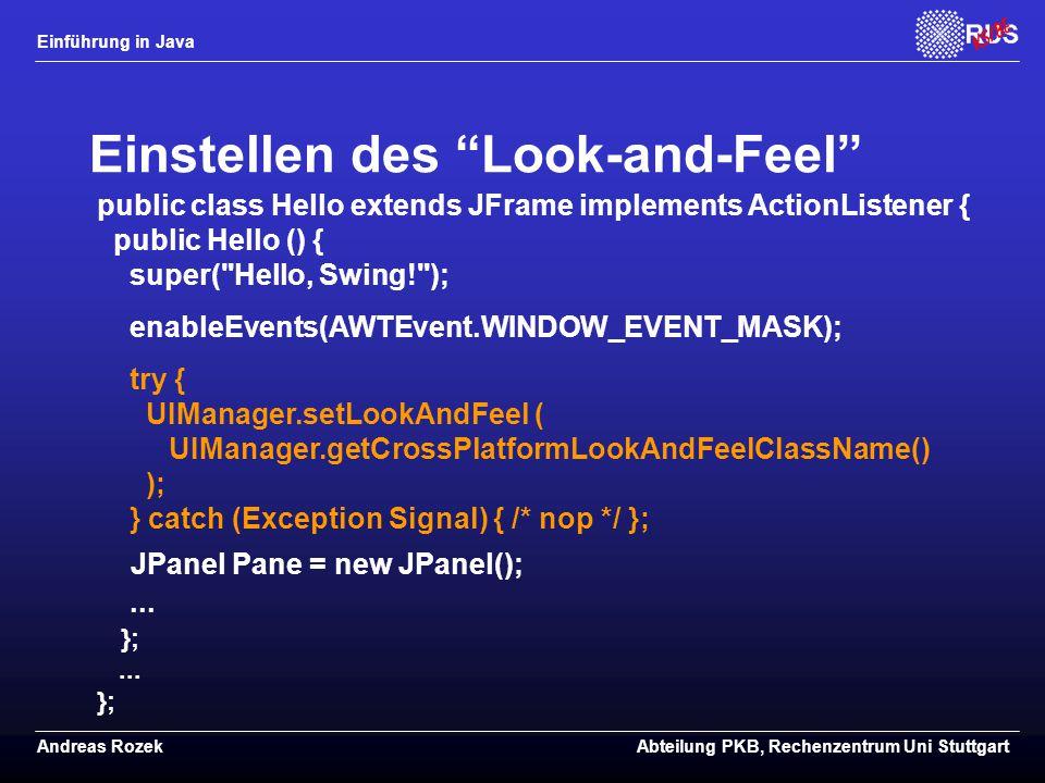 Einführung in Java Andreas RozekAbteilung PKB, Rechenzentrum Uni Stuttgart Einstellen des Look-and-Feel public class Hello extends JFrame implements ActionListener { public Hello () { super( Hello, Swing! ); enableEvents(AWTEvent.WINDOW_EVENT_MASK); try { UIManager.setLookAndFeel ( UIManager.getCrossPlatformLookAndFeelClassName() ); } catch (Exception Signal) { /* nop */ }; JPanel Pane = new JPanel();...
