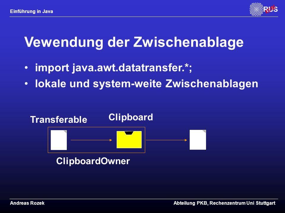 Einführung in Java Andreas RozekAbteilung PKB, Rechenzentrum Uni Stuttgart Vewendung der Zwischenablage import java.awt.datatransfer.*; lokale und system-weite Zwischenablagen ClipboardOwner Transferable Clipboard