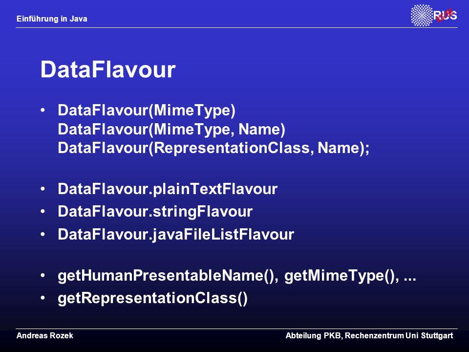 Einführung in Java Andreas RozekAbteilung PKB, Rechenzentrum Uni Stuttgart DataFlavour DataFlavour(MimeType) DataFlavour(MimeType, Name) DataFlavour(RepresentationClass, Name); DataFlavour.plainTextFlavour DataFlavour.stringFlavour DataFlavour.javaFileListFlavour getHumanPresentableName(), getMimeType(),...