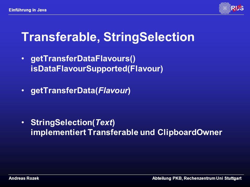 Einführung in Java Andreas RozekAbteilung PKB, Rechenzentrum Uni Stuttgart Transferable, StringSelection getTransferDataFlavours() isDataFlavourSupported(Flavour) getTransferData(Flavour) StringSelection(Text) implementiert Transferable und ClipboardOwner
