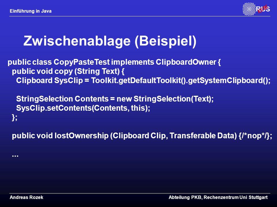 Einführung in Java Andreas RozekAbteilung PKB, Rechenzentrum Uni Stuttgart Zwischenablage (Beispiel) public class CopyPasteTest implements ClipboardOwner { public void copy (String Text) { Clipboard SysClip = Toolkit.getDefaultToolkit().getSystemClipboard(); StringSelection Contents = new StringSelection(Text); SysClip.setContents(Contents, this); }; public void lostOwnership (Clipboard Clip, Transferable Data) {/*nop*/};...