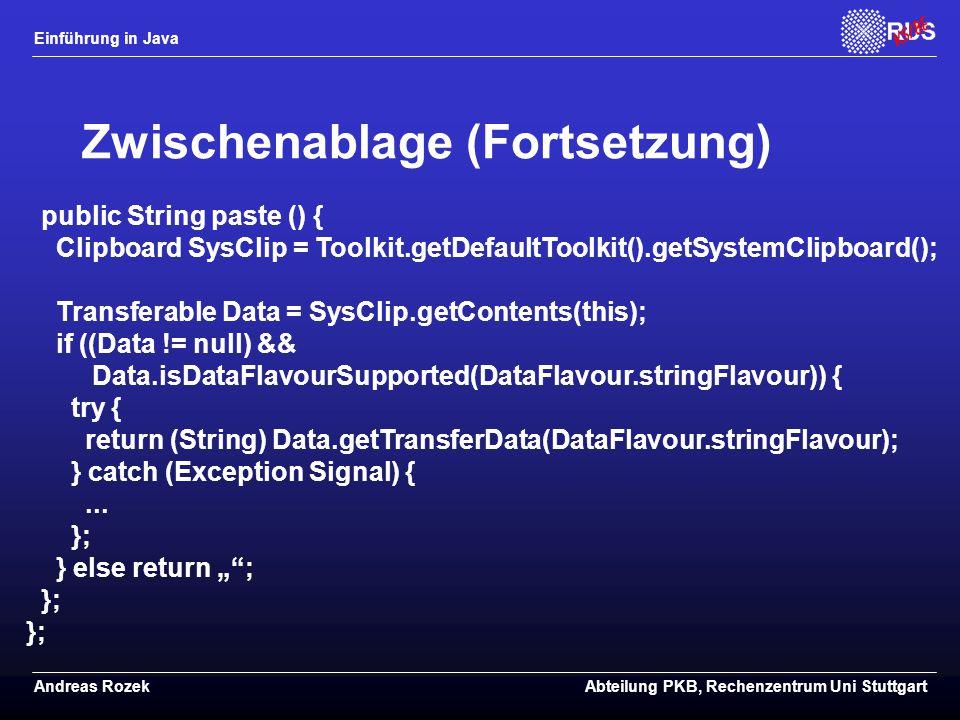 Einführung in Java Andreas RozekAbteilung PKB, Rechenzentrum Uni Stuttgart Zwischenablage (Fortsetzung) public String paste () { Clipboard SysClip = Toolkit.getDefaultToolkit().getSystemClipboard(); Transferable Data = SysClip.getContents(this); if ((Data != null) && Data.isDataFlavourSupported(DataFlavour.stringFlavour)) { try { return (String) Data.getTransferData(DataFlavour.stringFlavour); } catch (Exception Signal) {...