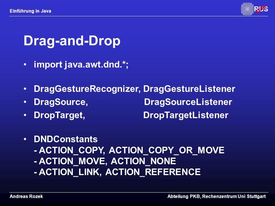 Einführung in Java Andreas RozekAbteilung PKB, Rechenzentrum Uni Stuttgart Drag-and-Drop import java.awt.dnd.*; DragGestureRecognizer, DragGestureListener DragSource, DragSourceListener DropTarget, DropTargetListener DNDConstants - ACTION_COPY, ACTION_COPY_OR_MOVE - ACTION_MOVE, ACTION_NONE - ACTION_LINK, ACTION_REFERENCE