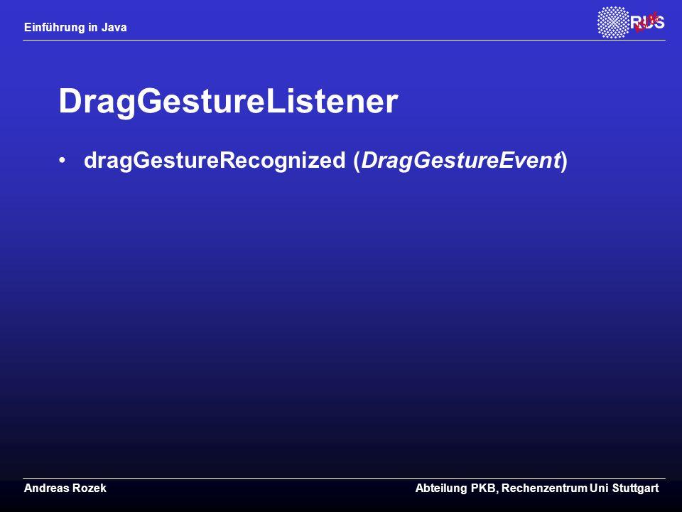 Einführung in Java Andreas RozekAbteilung PKB, Rechenzentrum Uni Stuttgart DragGestureListener dragGestureRecognized (DragGestureEvent)