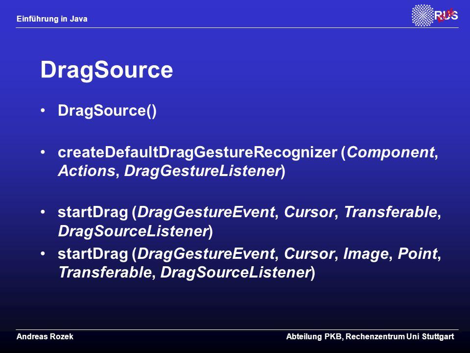 Einführung in Java Andreas RozekAbteilung PKB, Rechenzentrum Uni Stuttgart DragSource DragSource() createDefaultDragGestureRecognizer (Component, Actions, DragGestureListener) startDrag (DragGestureEvent, Cursor, Transferable, DragSourceListener) startDrag (DragGestureEvent, Cursor, Image, Point, Transferable, DragSourceListener)