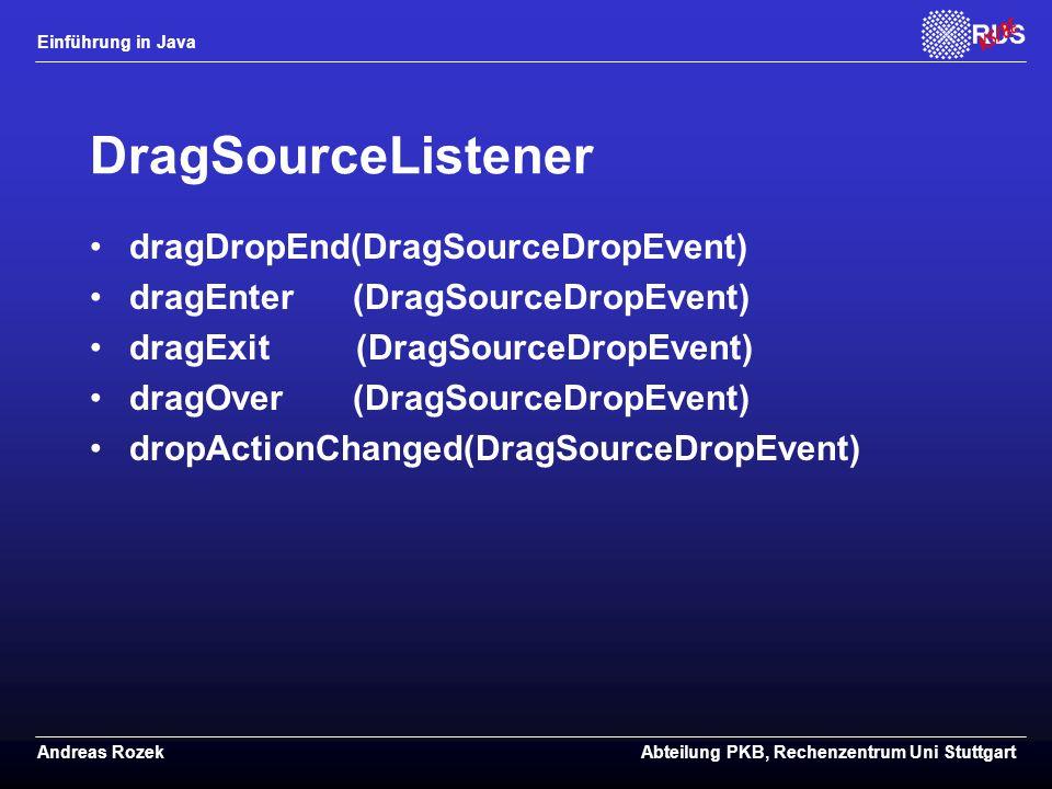 Einführung in Java Andreas RozekAbteilung PKB, Rechenzentrum Uni Stuttgart DragSourceListener dragDropEnd(DragSourceDropEvent) dragEnter (DragSourceDropEvent) dragExit (DragSourceDropEvent) dragOver (DragSourceDropEvent) dropActionChanged(DragSourceDropEvent)