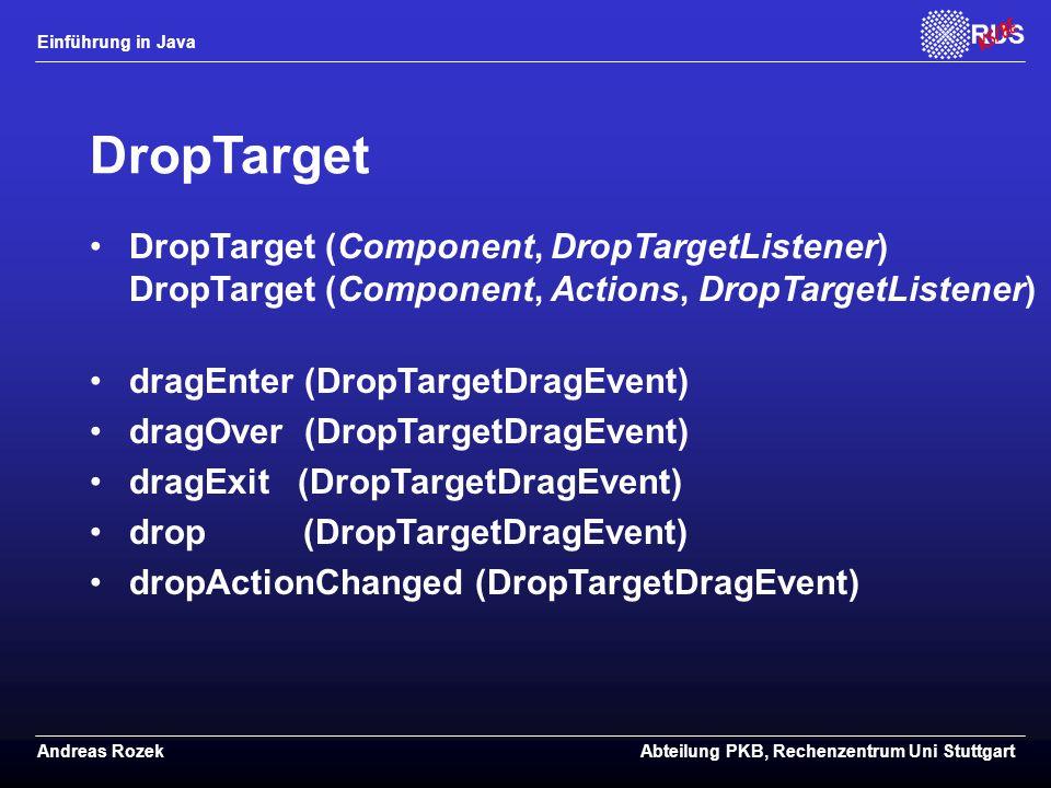 Einführung in Java Andreas RozekAbteilung PKB, Rechenzentrum Uni Stuttgart DropTarget DropTarget (Component, DropTargetListener) DropTarget (Component, Actions, DropTargetListener) dragEnter (DropTargetDragEvent) dragOver (DropTargetDragEvent) dragExit (DropTargetDragEvent) drop (DropTargetDragEvent) dropActionChanged (DropTargetDragEvent)