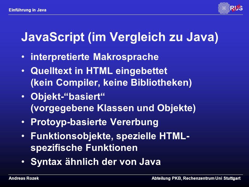 Einführung in Java Andreas RozekAbteilung PKB, Rechenzentrum Uni Stuttgart JavaScript (im Vergleich zu Java) interpretierte Makrosprache Quelltext in HTML eingebettet (kein Compiler, keine Bibliotheken) Objekt- basiert (vorgegebene Klassen und Objekte) Protoyp-basierte Vererbung Funktionsobjekte, spezielle HTML- spezifische Funktionen Syntax ähnlich der von Java