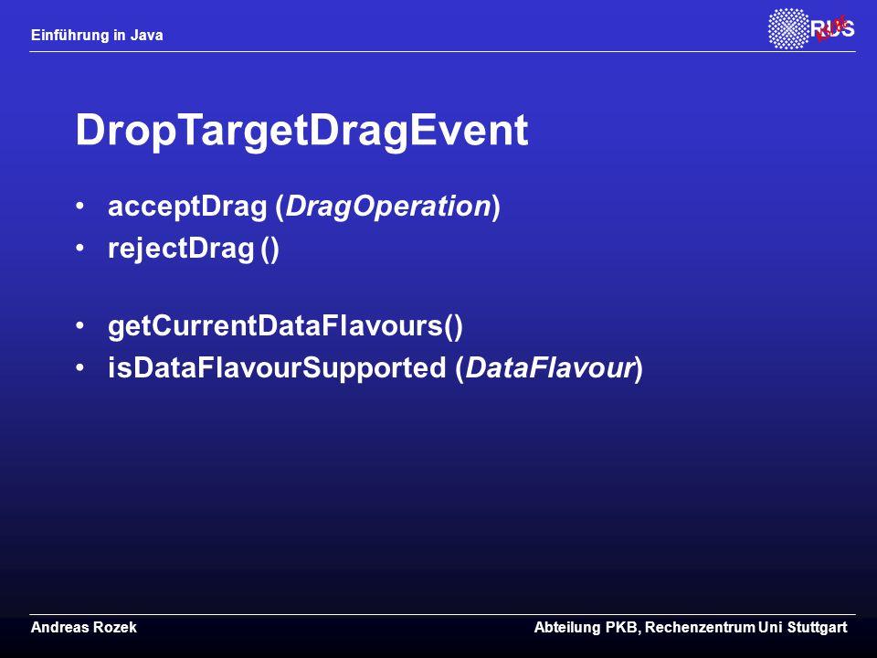 Einführung in Java Andreas RozekAbteilung PKB, Rechenzentrum Uni Stuttgart DropTargetDragEvent acceptDrag (DragOperation) rejectDrag () getCurrentDataFlavours() isDataFlavourSupported (DataFlavour)