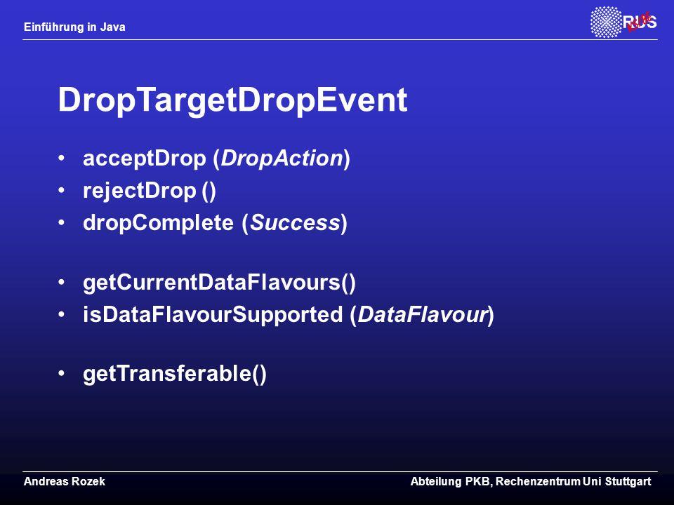 Einführung in Java Andreas RozekAbteilung PKB, Rechenzentrum Uni Stuttgart DropTargetDropEvent acceptDrop (DropAction) rejectDrop () dropComplete (Success) getCurrentDataFlavours() isDataFlavourSupported (DataFlavour) getTransferable()