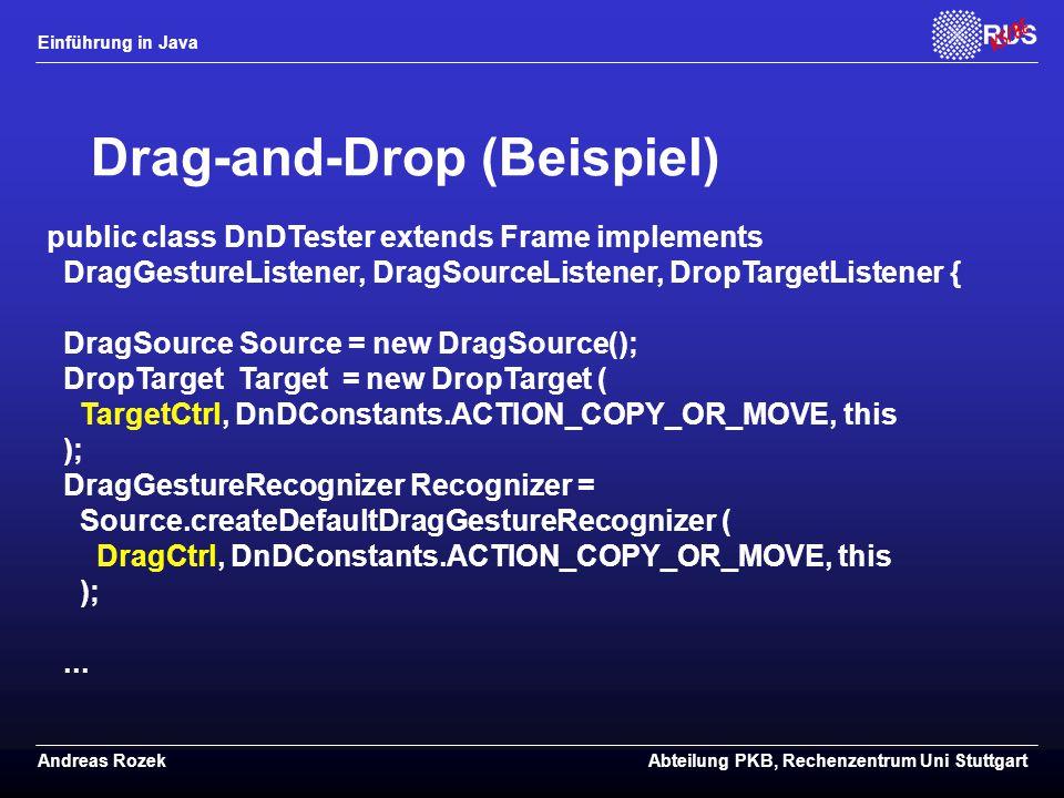 Einführung in Java Andreas RozekAbteilung PKB, Rechenzentrum Uni Stuttgart Drag-and-Drop (Beispiel) public class DnDTester extends Frame implements DragGestureListener, DragSourceListener, DropTargetListener { DragSource Source = new DragSource(); DropTarget Target = new DropTarget ( TargetCtrl, DnDConstants.ACTION_COPY_OR_MOVE, this ); DragGestureRecognizer Recognizer = Source.createDefaultDragGestureRecognizer ( DragCtrl, DnDConstants.ACTION_COPY_OR_MOVE, this );...