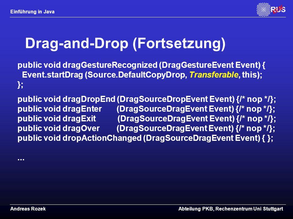 Einführung in Java Andreas RozekAbteilung PKB, Rechenzentrum Uni Stuttgart Drag-and-Drop (Fortsetzung) public void dragGestureRecognized (DragGestureEvent Event) { Event.startDrag (Source.DefaultCopyDrop, Transferable, this); }; public void dragDropEnd (DragSourceDropEvent Event) {/* nop */}; public void dragEnter (DragSourceDragEvent Event) {/* nop */}; public void dragExit (DragSourceDragEvent Event) {/* nop */}; public void dragOver (DragSourceDragEvent Event) {/* nop */}; public void dropActionChanged (DragSourceDragEvent Event) { };...