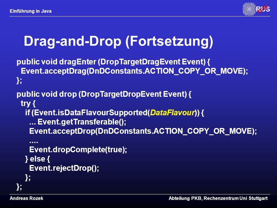 Einführung in Java Andreas RozekAbteilung PKB, Rechenzentrum Uni Stuttgart Drag-and-Drop (Fortsetzung) public void dragEnter (DropTargetDragEvent Event) { Event.acceptDrag(DnDConstants.ACTION_COPY_OR_MOVE); }; public void drop (DropTargetDropEvent Event) { try { if (Event.isDataFlavourSupported(DataFlavour)) {...