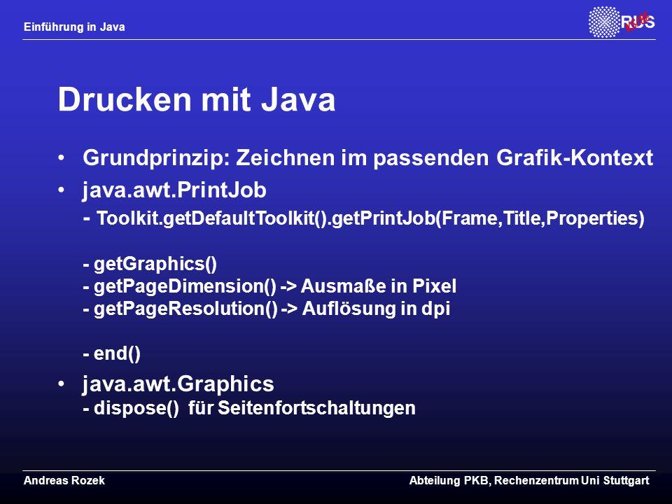 Einführung in Java Andreas RozekAbteilung PKB, Rechenzentrum Uni Stuttgart Drucken mit Java Grundprinzip: Zeichnen im passenden Grafik-Kontext java.awt.PrintJob - Toolkit.getDefaultToolkit().getPrintJob(Frame,Title,Properties) - getGraphics() - getPageDimension() -> Ausmaße in Pixel - getPageResolution() -> Auflösung in dpi - end() java.awt.Graphics - dispose() für Seitenfortschaltungen