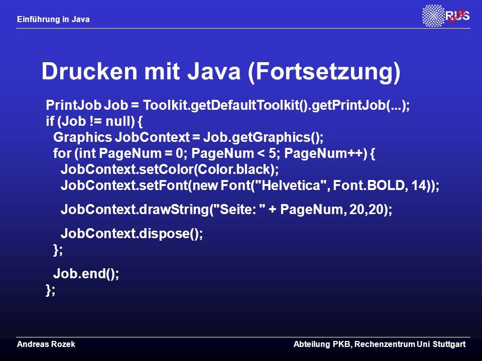 Einführung in Java Andreas RozekAbteilung PKB, Rechenzentrum Uni Stuttgart Drucken mit Java (Fortsetzung) PrintJob Job = Toolkit.getDefaultToolkit().getPrintJob(...); if (Job != null) { Graphics JobContext = Job.getGraphics(); for (int PageNum = 0; PageNum < 5; PageNum++) { JobContext.setColor(Color.black); JobContext.setFont(new Font( Helvetica , Font.BOLD, 14)); JobContext.drawString( Seite: + PageNum, 20,20); JobContext.dispose(); }; Job.end(); };