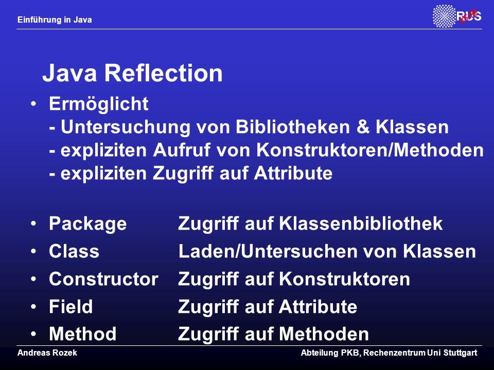 Einführung in Java Andreas RozekAbteilung PKB, Rechenzentrum Uni Stuttgart Java Reflection Ermöglicht - Untersuchung von Bibliotheken & Klassen - expliziten Aufruf von Konstruktoren/Methoden - expliziten Zugriff auf Attribute PackageZugriff auf Klassenbibliothek ClassLaden/Untersuchen von Klassen ConstructorZugriff auf Konstruktoren FieldZugriff auf Attribute MethodZugriff auf Methoden